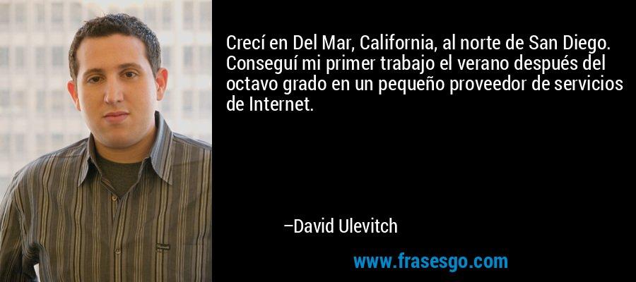 Crecí en Del Mar, California, al norte de San Diego. Conseguí mi primer trabajo el verano después del octavo grado en un pequeño proveedor de servicios de Internet. – David Ulevitch