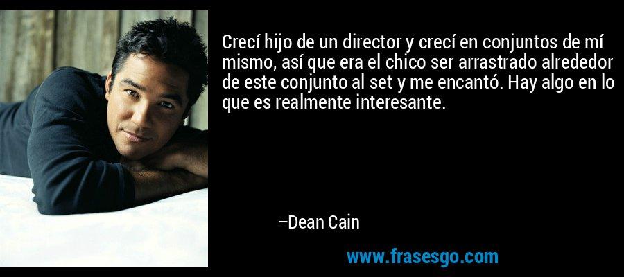 Crecí hijo de un director y crecí en conjuntos de mí mismo, así que era el chico ser arrastrado alrededor de este conjunto al set y me encantó. Hay algo en lo que es realmente interesante. – Dean Cain