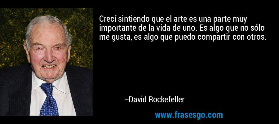 Crecí sintiendo que el arte es una parte muy importante de la vida de uno. Es algo que no sólo me gusta, es algo que puedo compartir con otros. – David Rockefeller