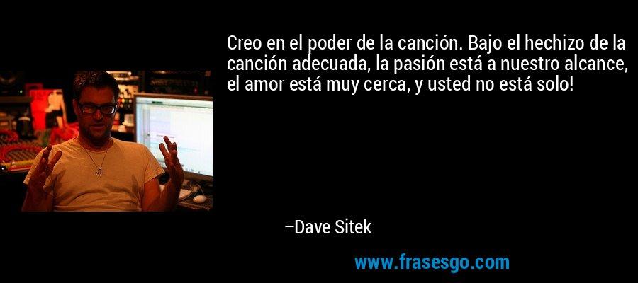 Creo en el poder de la canción. Bajo el hechizo de la canción adecuada, la pasión está a nuestro alcance, el amor está muy cerca, y usted no está solo! – Dave Sitek
