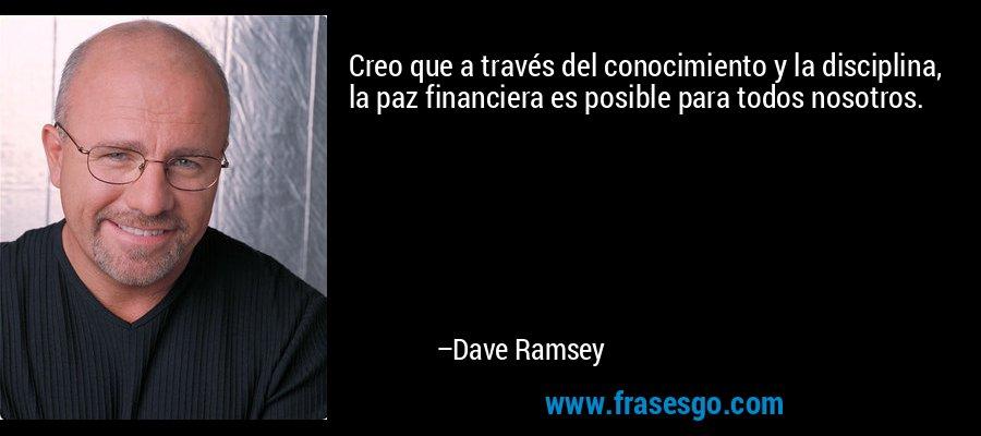 Creo que a través del conocimiento y la disciplina, la paz financiera es posible para todos nosotros. – Dave Ramsey