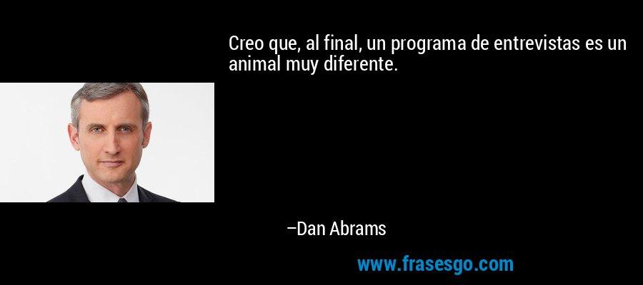 Creo que, al final, un programa de entrevistas es un animal muy diferente. – Dan Abrams