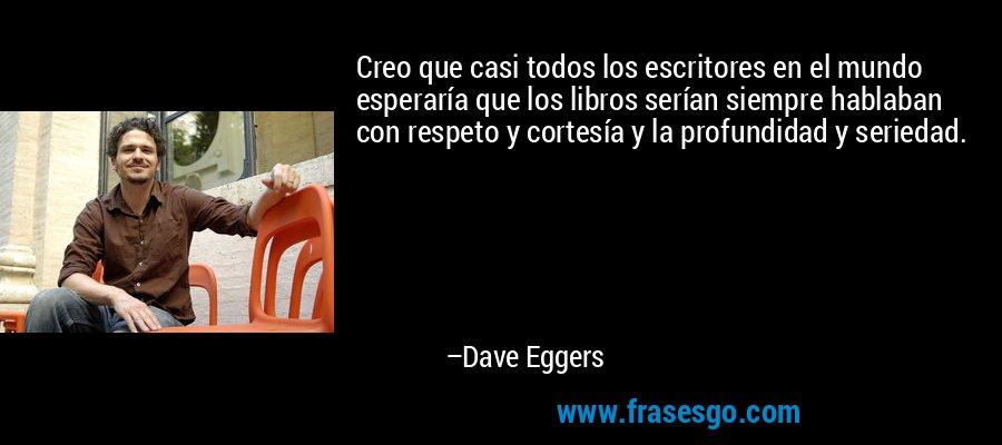 Creo que casi todos los escritores en el mundo esperaría que los libros serían siempre hablaban con respeto y cortesía y la profundidad y seriedad. – Dave Eggers
