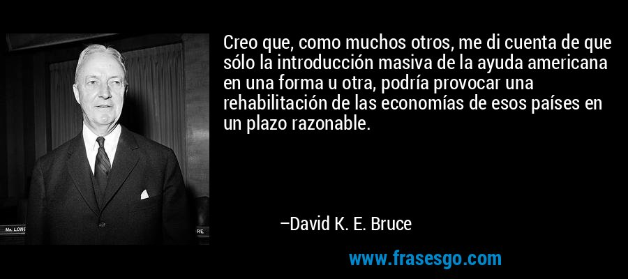 Creo que, como muchos otros, me di cuenta de que sólo la introducción masiva de la ayuda americana en una forma u otra, podría provocar una rehabilitación de las economías de esos países en un plazo razonable. – David K. E. Bruce