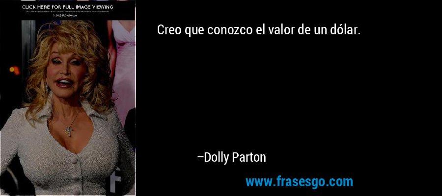 Creo que conozco el valor de un dólar. – Dolly Parton