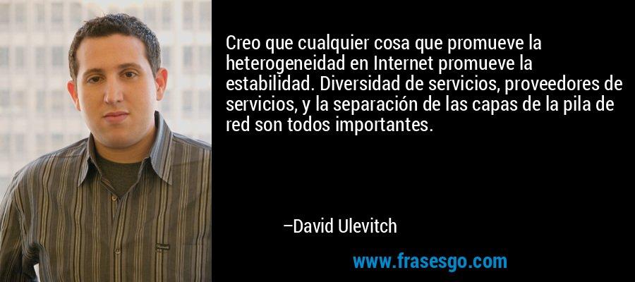 Creo que cualquier cosa que promueve la heterogeneidad en Internet promueve la estabilidad. Diversidad de servicios, proveedores de servicios, y la separación de las capas de la pila de red son todos importantes. – David Ulevitch
