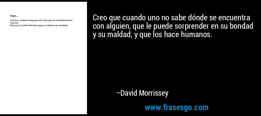 Creo que cuando uno no sabe dónde se encuentra con alguien, que le puede sorprender en su bondad y su maldad, y que los hace humanos. – David Morrissey