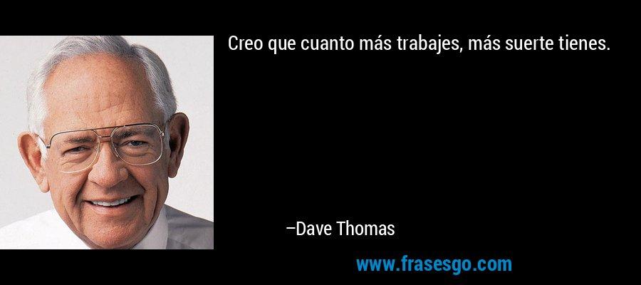 Creo que cuanto más trabajes, más suerte tienes. – Dave Thomas