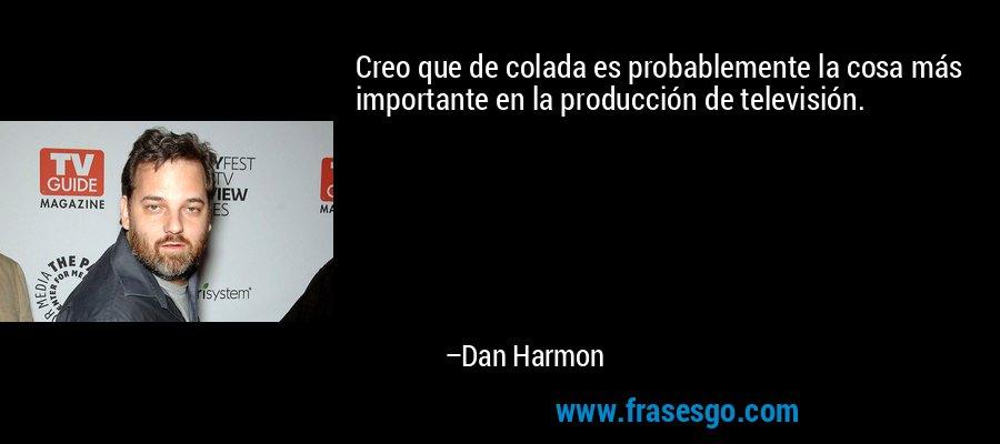 Creo que de colada es probablemente la cosa más importante en la producción de televisión. – Dan Harmon