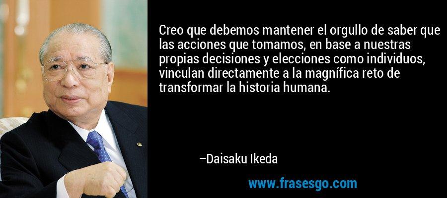 Creo que debemos mantener el orgullo de saber que las acciones que tomamos, en base a nuestras propias decisiones y elecciones como individuos, vinculan directamente a la magnífica reto de transformar la historia humana. – Daisaku Ikeda