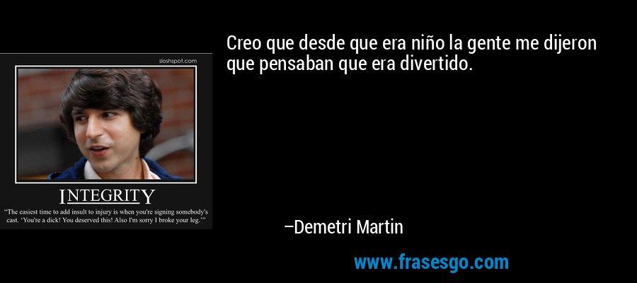Creo que desde que era niño la gente me dijeron que pensaban que era divertido. – Demetri Martin