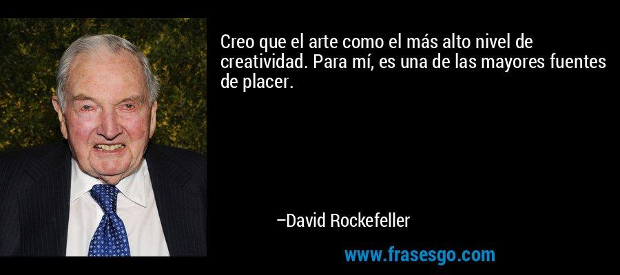 Creo que el arte como el más alto nivel de creatividad. Para mí, es una de las mayores fuentes de placer. – David Rockefeller
