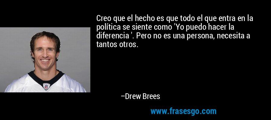 Creo que el hecho es que todo el que entra en la política se siente como 'Yo puedo hacer la diferencia '. Pero no es una persona, necesita a tantos otros. – Drew Brees