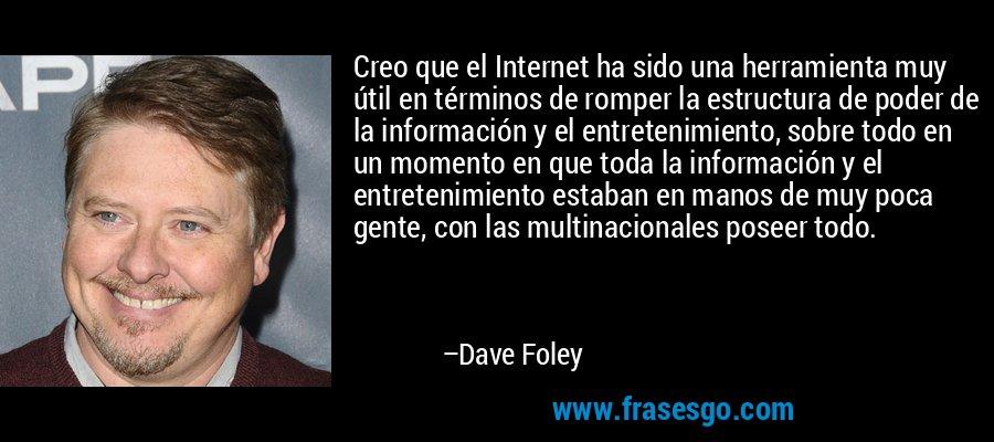 Creo que el Internet ha sido una herramienta muy útil en términos de romper la estructura de poder de la información y el entretenimiento, sobre todo en un momento en que toda la información y el entretenimiento estaban en manos de muy poca gente, con las multinacionales poseer todo. – Dave Foley