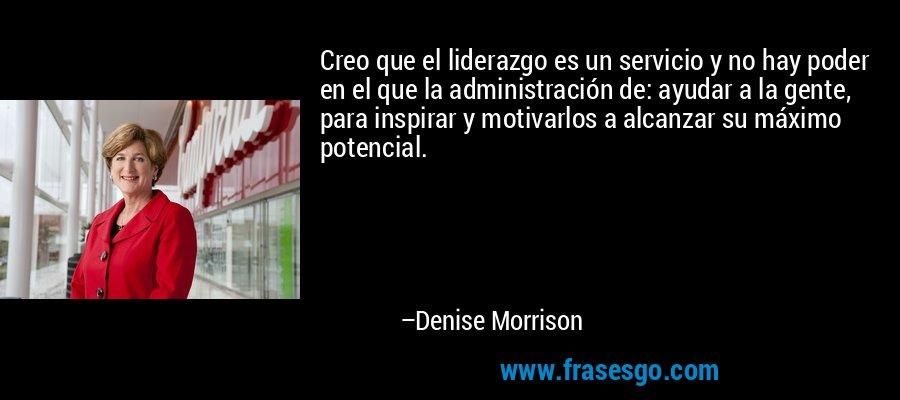 Creo que el liderazgo es un servicio y no hay poder en el que la administración de: ayudar a la gente, para inspirar y motivarlos a alcanzar su máximo potencial. – Denise Morrison