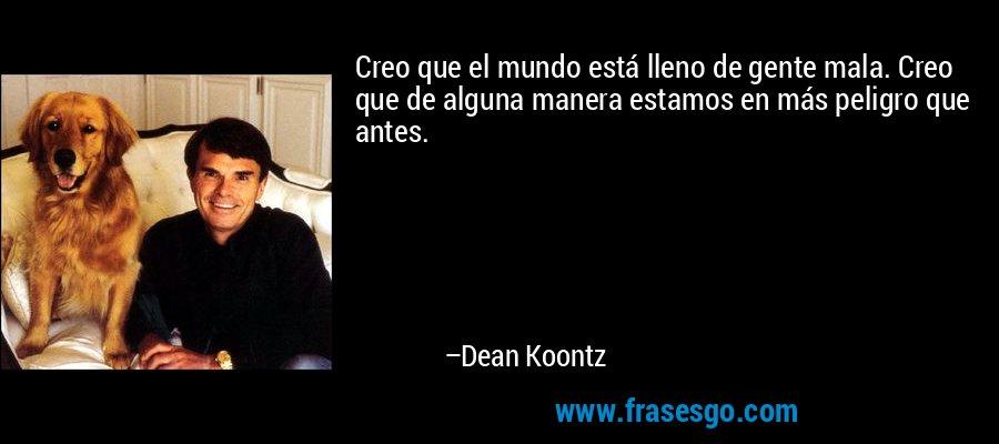 Creo que el mundo está lleno de gente mala. Creo que de alguna manera estamos en más peligro que antes. – Dean Koontz