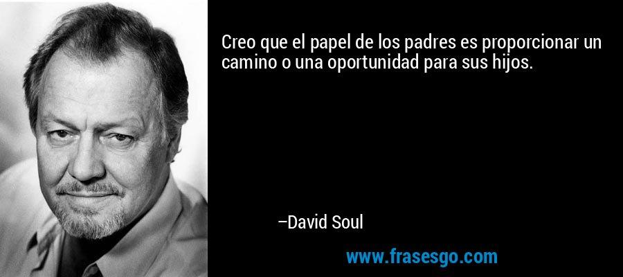 Creo que el papel de los padres es proporcionar un camino o una oportunidad para sus hijos. – David Soul