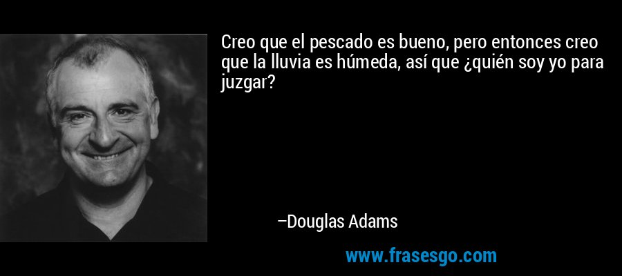 Creo que el pescado es bueno, pero entonces creo que la lluvia es húmeda, así que ¿quién soy yo para juzgar? – Douglas Adams