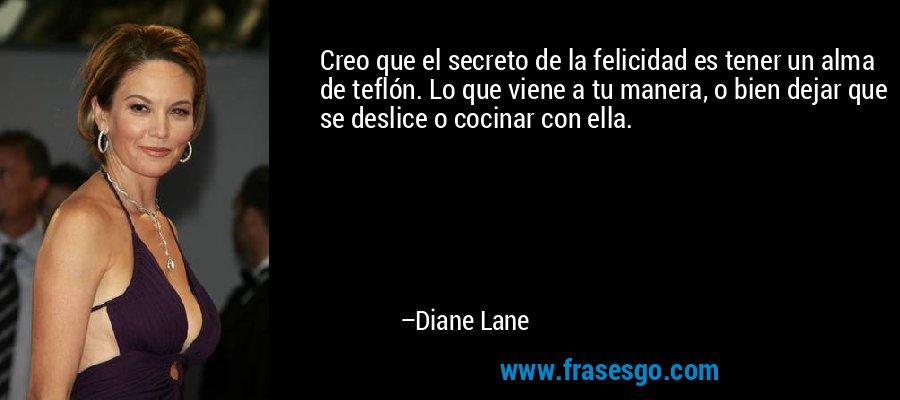 Creo que el secreto de la felicidad es tener un alma de teflón. Lo que viene a tu manera, o bien dejar que se deslice o cocinar con ella. – Diane Lane