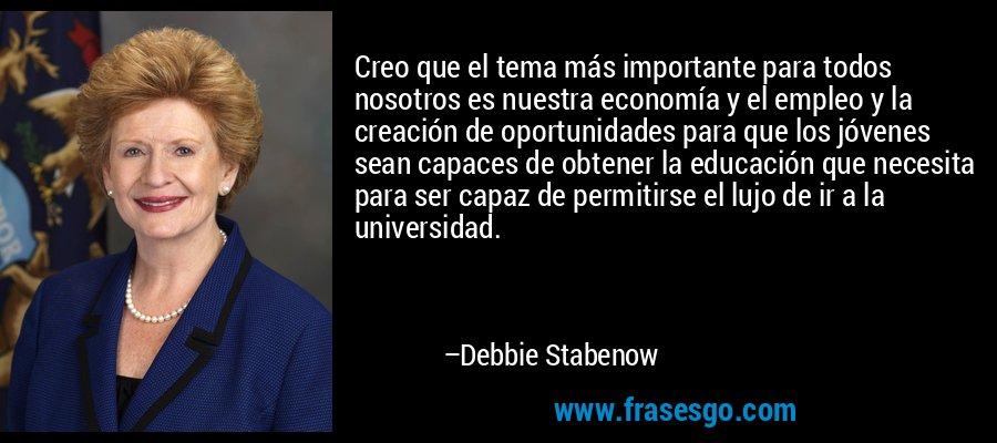 Creo que el tema más importante para todos nosotros es nuestra economía y el empleo y la creación de oportunidades para que los jóvenes sean capaces de obtener la educación que necesita para ser capaz de permitirse el lujo de ir a la universidad. – Debbie Stabenow