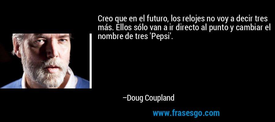 Creo que en el futuro, los relojes no voy a decir tres más. Ellos sólo van a ir directo al punto y cambiar el nombre de tres 'Pepsi'. – Doug Coupland