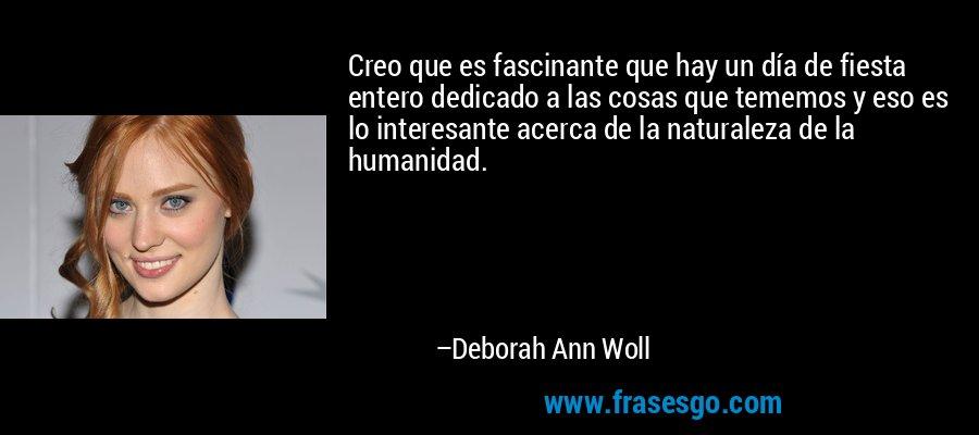 Creo que es fascinante que hay un día de fiesta entero dedicado a las cosas que tememos y eso es lo interesante acerca de la naturaleza de la humanidad. – Deborah Ann Woll