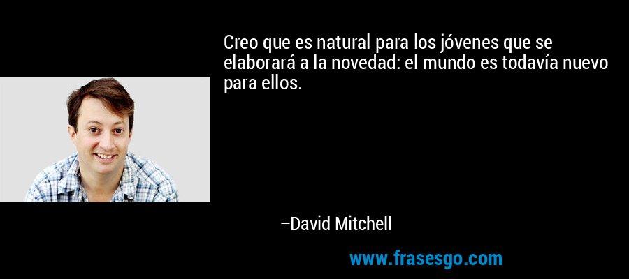 Creo que es natural para los jóvenes que se elaborará a la novedad: el mundo es todavía nuevo para ellos. – David Mitchell