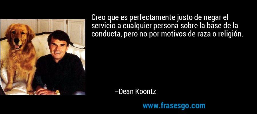 Creo que es perfectamente justo de negar el servicio a cualquier persona sobre la base de la conducta, pero no por motivos de raza o religión. – Dean Koontz