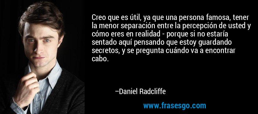 Creo que es útil, ya que una persona famosa, tener la menor separación entre la percepción de usted y cómo eres en realidad - porque si no estaría sentado aquí pensando que estoy guardando secretos, y se pregunta cuándo va a encontrar cabo. – Daniel Radcliffe