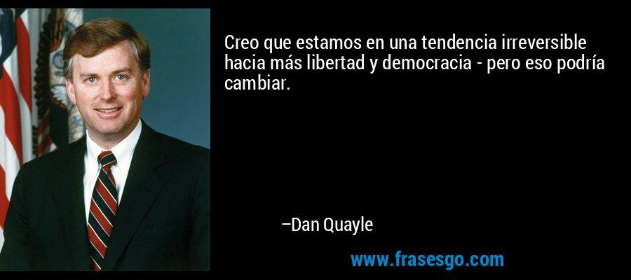 Creo que estamos en una tendencia irreversible hacia más libertad y democracia - pero eso podría cambiar. – Dan Quayle