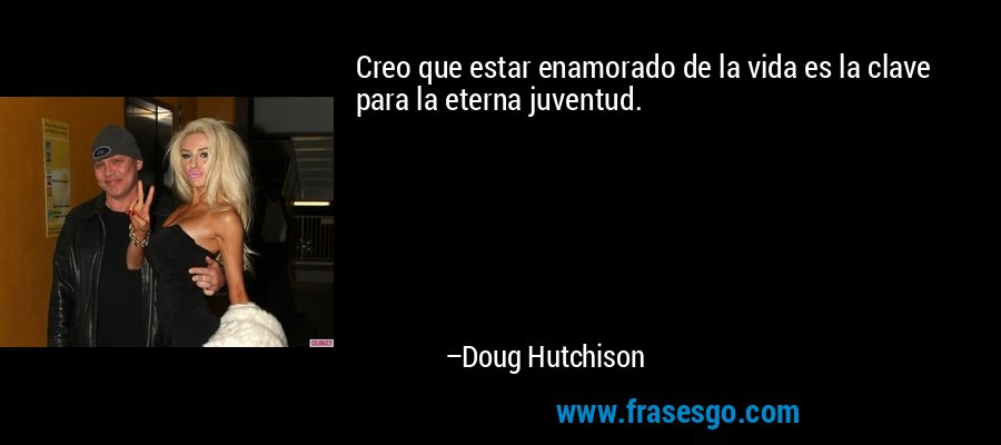 Creo que estar enamorado de la vida es la clave para la eterna juventud. – Doug Hutchison
