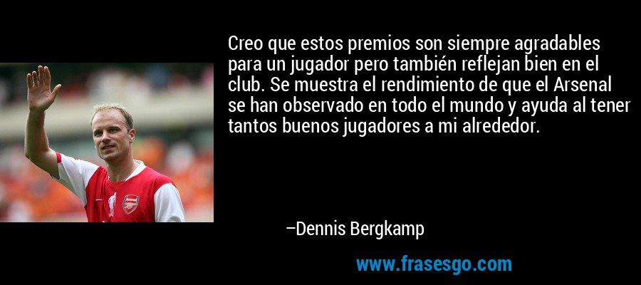Creo que estos premios son siempre agradables para un jugador pero también reflejan bien en el club. Se muestra el rendimiento de que el Arsenal se han observado en todo el mundo y ayuda al tener tantos buenos jugadores a mi alrededor. – Dennis Bergkamp