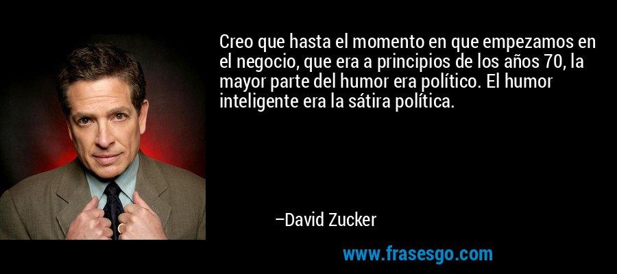 Creo que hasta el momento en que empezamos en el negocio, que era a principios de los años 70, la mayor parte del humor era político. El humor inteligente era la sátira política. – David Zucker