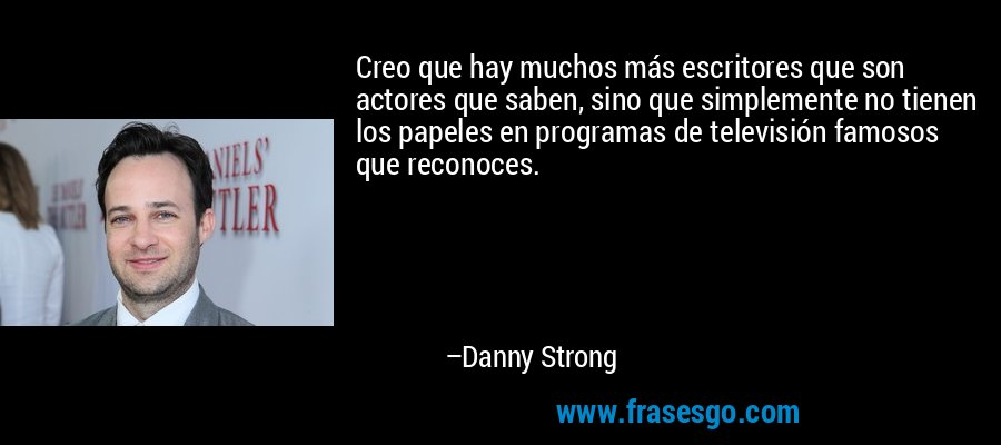 Creo que hay muchos más escritores que son actores que saben, sino que simplemente no tienen los papeles en programas de televisión famosos que reconoces. – Danny Strong