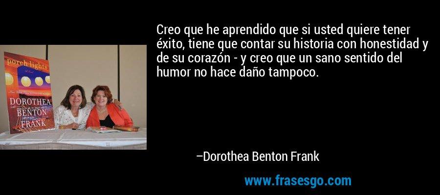 Creo que he aprendido que si usted quiere tener éxito, tiene que contar su historia con honestidad y de su corazón - y creo que un sano sentido del humor no hace daño tampoco. – Dorothea Benton Frank