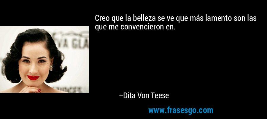 Creo que la belleza se ve que más lamento son las que me convencieron en. – Dita Von Teese