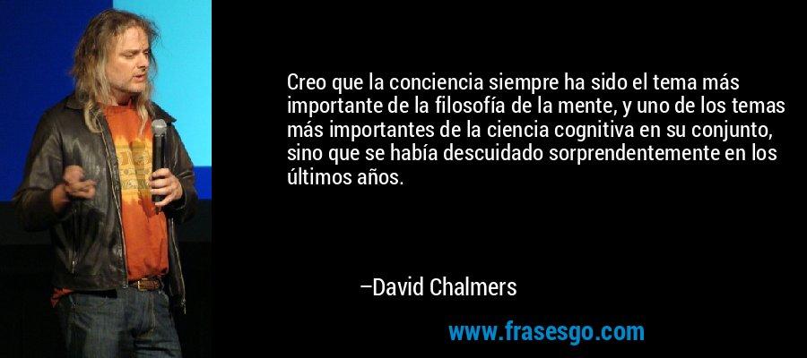 Creo que la conciencia siempre ha sido el tema más importante de la filosofía de la mente, y uno de los temas más importantes de la ciencia cognitiva en su conjunto, sino que se había descuidado sorprendentemente en los últimos años. – David Chalmers