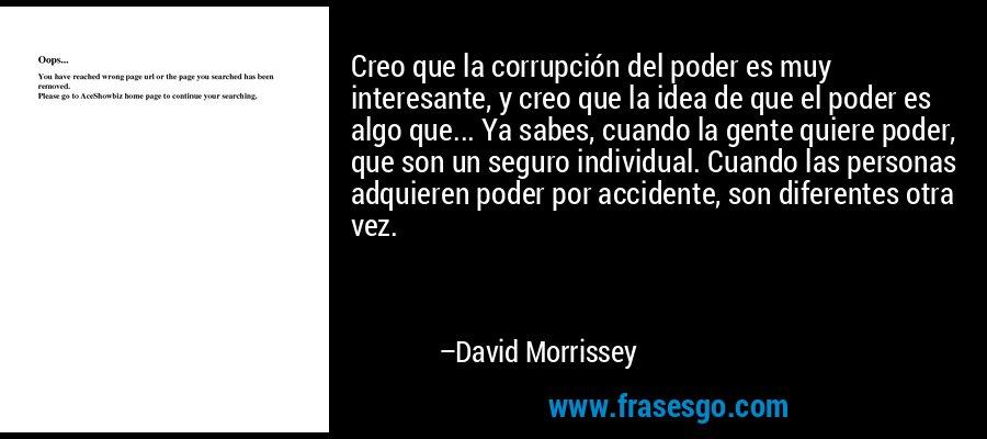 Creo que la corrupción del poder es muy interesante, y creo que la idea de que el poder es algo que... Ya sabes, cuando la gente quiere poder, que son un seguro individual. Cuando las personas adquieren poder por accidente, son diferentes otra vez. – David Morrissey