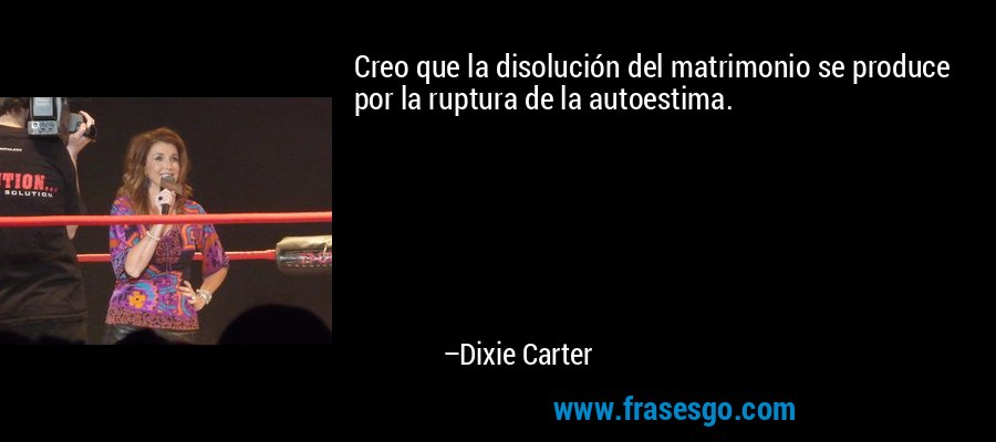Creo que la disolución del matrimonio se produce por la ruptura de la autoestima. – Dixie Carter