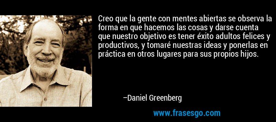 Creo que la gente con mentes abiertas se observa la forma en que hacemos las cosas y darse cuenta que nuestro objetivo es tener éxito adultos felices y productivos, y tomaré nuestras ideas y ponerlas en práctica en otros lugares para sus propios hijos. – Daniel Greenberg