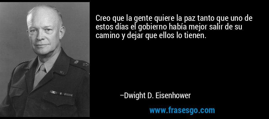 Creo que la gente quiere la paz tanto que uno de estos días el gobierno había mejor salir de su camino y dejar que ellos lo tienen. – Dwight D. Eisenhower