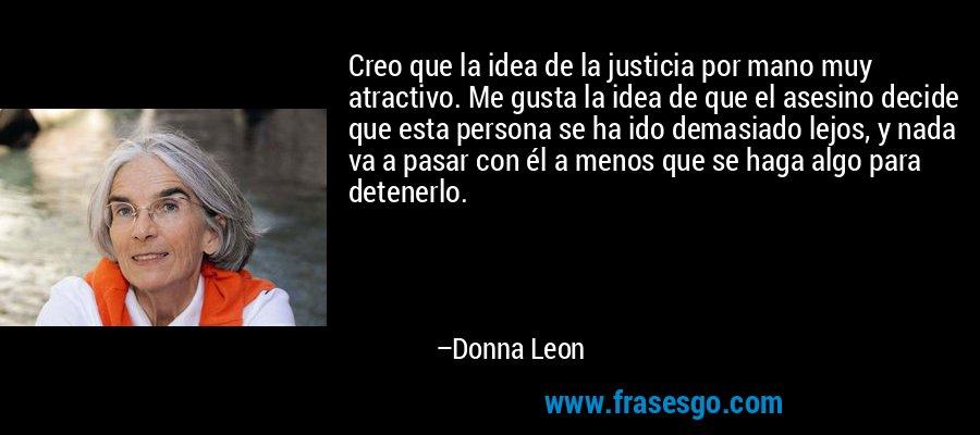 Creo que la idea de la justicia por mano muy atractivo. Me gusta la idea de que el asesino decide que esta persona se ha ido demasiado lejos, y nada va a pasar con él a menos que se haga algo para detenerlo. – Donna Leon