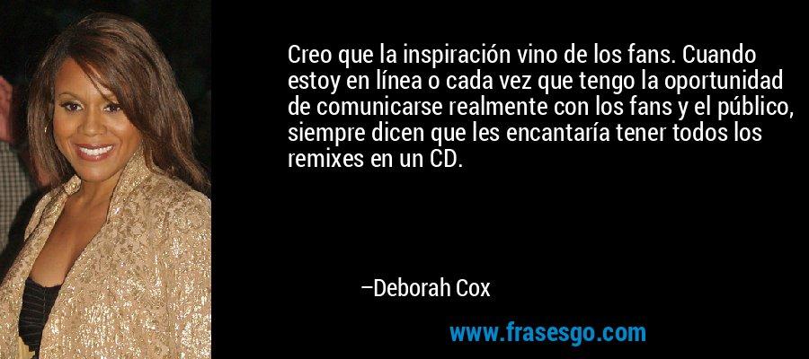 Creo que la inspiración vino de los fans. Cuando estoy en línea o cada vez que tengo la oportunidad de comunicarse realmente con los fans y el público, siempre dicen que les encantaría tener todos los remixes en un CD. – Deborah Cox