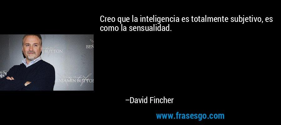 Creo que la inteligencia es totalmente subjetivo, es como la sensualidad. – David Fincher