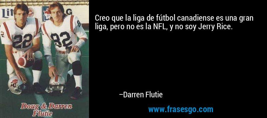 Creo que la liga de fútbol canadiense es una gran liga, pero no es la NFL, y no soy Jerry Rice. – Darren Flutie