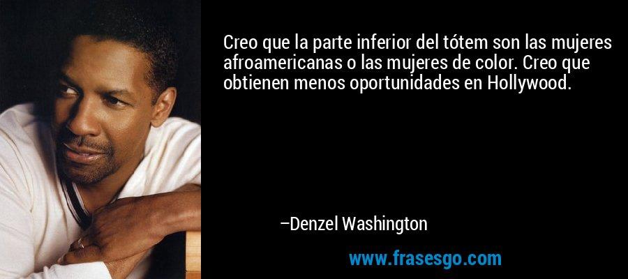 Creo que la parte inferior del tótem son las mujeres afroamericanas o las mujeres de color. Creo que obtienen menos oportunidades en Hollywood. – Denzel Washington