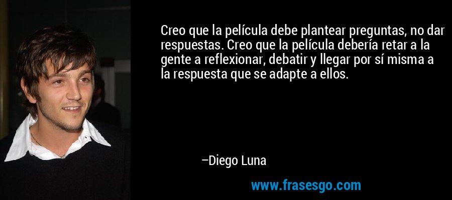 Creo que la película debe plantear preguntas, no dar respuestas. Creo que la película debería retar a la gente a reflexionar, debatir y llegar por sí misma a la respuesta que se adapte a ellos. – Diego Luna