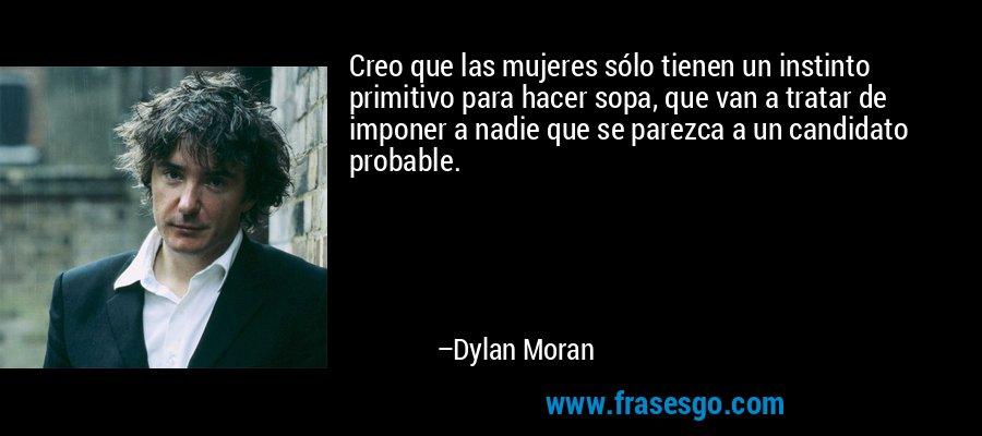 Creo que las mujeres sólo tienen un instinto primitivo para hacer sopa, que van a tratar de imponer a nadie que se parezca a un candidato probable. – Dylan Moran