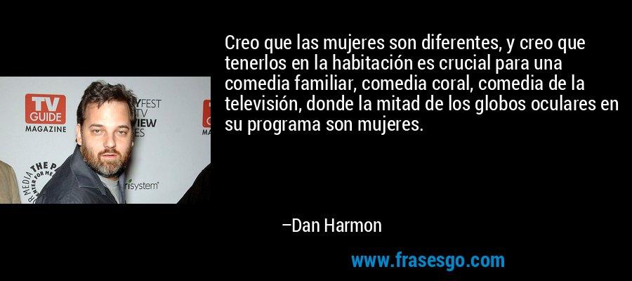 Creo que las mujeres son diferentes, y creo que tenerlos en la habitación es crucial para una comedia familiar, comedia coral, comedia de la televisión, donde la mitad de los globos oculares en su programa son mujeres. – Dan Harmon