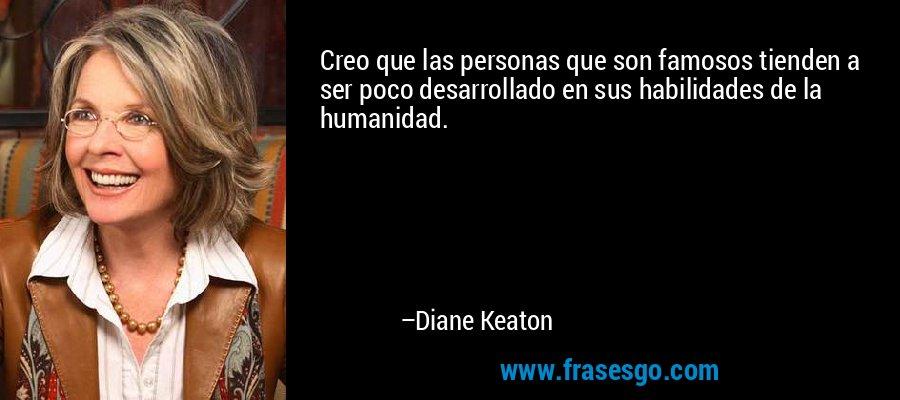 Creo que las personas que son famosos tienden a ser poco desarrollado en sus habilidades de la humanidad. – Diane Keaton